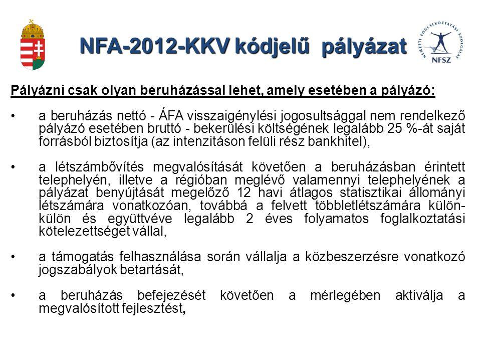 NFA-2012-KKV kódjelű pályázat Pályázni csak olyan beruházással lehet, amely esetében a pályázó: a beruházás nettó - ÁFA visszaigénylési jogosultsággal nem rendelkező pályázó esetében bruttó - bekerülési költségének legalább 25 %-át saját forrásból biztosítja (az intenzitáson felüli rész bankhitel), a létszámbővítés megvalósítását követően a beruházásban érintett telephelyén, illetve a régióban meglévő valamennyi telephelyének a pályázat benyújtását megelőző 12 havi átlagos statisztikai állományi létszámára vonatkozóan, továbbá a felvett többletlétszámára külön- külön és együttvéve legalább 2 éves folyamatos foglalkoztatási kötelezettséget vállal, a támogatás felhasználása során vállalja a közbeszerzésre vonatkozó jogszabályok betartását, a beruházás befejezését követően a mérlegében aktiválja a megvalósított fejlesztést,