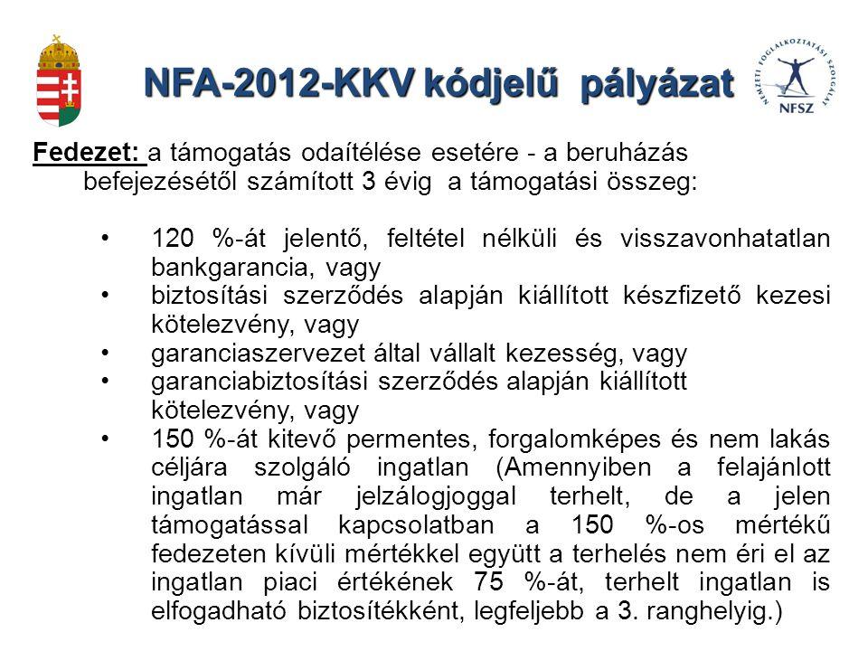 NFA-2012-KKV kódjelű pályázat Fedezet: a támogatás odaítélése esetére - a beruházás befejezésétől számított 3 évig a támogatási összeg: 120 %-át jelentő, feltétel nélküli és visszavonhatatlan bankgarancia, vagy biztosítási szerződés alapján kiállított készfizető kezesi kötelezvény, vagy garanciaszervezet által vállalt kezesség, vagy garanciabiztosítási szerződés alapján kiállított kötelezvény, vagy 150 %-át kitevő permentes, forgalomképes és nem lakás céljára szolgáló ingatlan (Amennyiben a felajánlott ingatlan már jelzálogjoggal terhelt, de a jelen támogatással kapcsolatban a 150 %-os mértékű fedezeten kívüli mértékkel együtt a terhelés nem éri el az ingatlan piaci értékének 75 %-át, terhelt ingatlan is elfogadható biztosítékként, legfeljebb a 3.