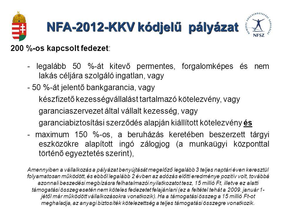 NFA-2012-KKV kódjelű pályázat 200 %-os kapcsolt fedezet: - legalább 50 %-át kitevő permentes, forgalomképes és nem lakás céljára szolgáló ingatlan, vagy - 50 %-át jelentő bankgarancia, vagy készfizető kezességvállalást tartalmazó kötelezvény, vagy garanciaszervezet által vállalt kezesség, vagy garanciabiztosítási szerződés alapján kiállított kötelezvény és - maximum 150 %-os, a beruházás keretében beszerzett tárgyi eszközökre alapított ingó zálogjog (a munkaügyi központtal történő egyeztetés szerint), Amennyiben a vállalkozás a pályázat benyújtását megelőző legalább 3 teljes naptári éven keresztül folyamatosan működött, és ebből legalább 2 évben az adózás előtti eredménye pozitív volt, továbbá azonnali beszedési megbízásra felhatalmazói nyilatkozatot tesz, 15 millió Ft, illetve ez alatti támogatási összeg esetén nem köteles fedezetet felajánlani (ez a feltétel tehát a 2009.