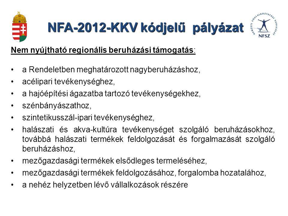 NFA-2012-KKV kódjelű pályázat Nem nyújtható regionális beruházási támogatás: a Rendeletben meghatározott nagyberuházáshoz, acélipari tevékenységhez, a hajóépítési ágazatba tartozó tevékenységekhez, szénbányászathoz, szintetikusszál-ipari tevékenységhez, halászati és akva-kultúra tevékenységet szolgáló beruházásokhoz, továbbá halászati termékek feldolgozását és forgalmazását szolgáló beruházáshoz, mezőgazdasági termékek elsődleges termeléséhez, mezőgazdasági termékek feldolgozásához, forgalomba hozatalához, a nehéz helyzetben lévő vállalkozások részére