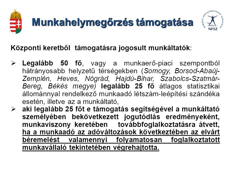 Munkahelymegőrzés támogatása Központi keretből támogatásra jogosult munkáltatók:  Legalább 50 fő, vagy a munkaerő-piaci szempontból hátrányosabb helyzetű térségekben (Somogy, Borsod-Abaúj- Zemplén, Heves, Nógrád, Hajdú-Bihar, Szabolcs-Szatmár- Bereg, Békés megye) legalább 25 fő átlagos statisztikai állománnyal rendelkező munkaadó létszám-leépítési szándéka esetén, illetve az a munkáltató,  aki legalább 25 főt e támogatás segítségével a munkáltató személyében bekövetkezett jogutódlás eredményeként, munkaviszony keretében továbbfoglalkoztatásra átvett, ha a munkaadó az adóváltozások következtében az elvárt béremelést valamennyi folyamatosan foglalkoztatott munkavállaló tekintetében végrehajtotta.