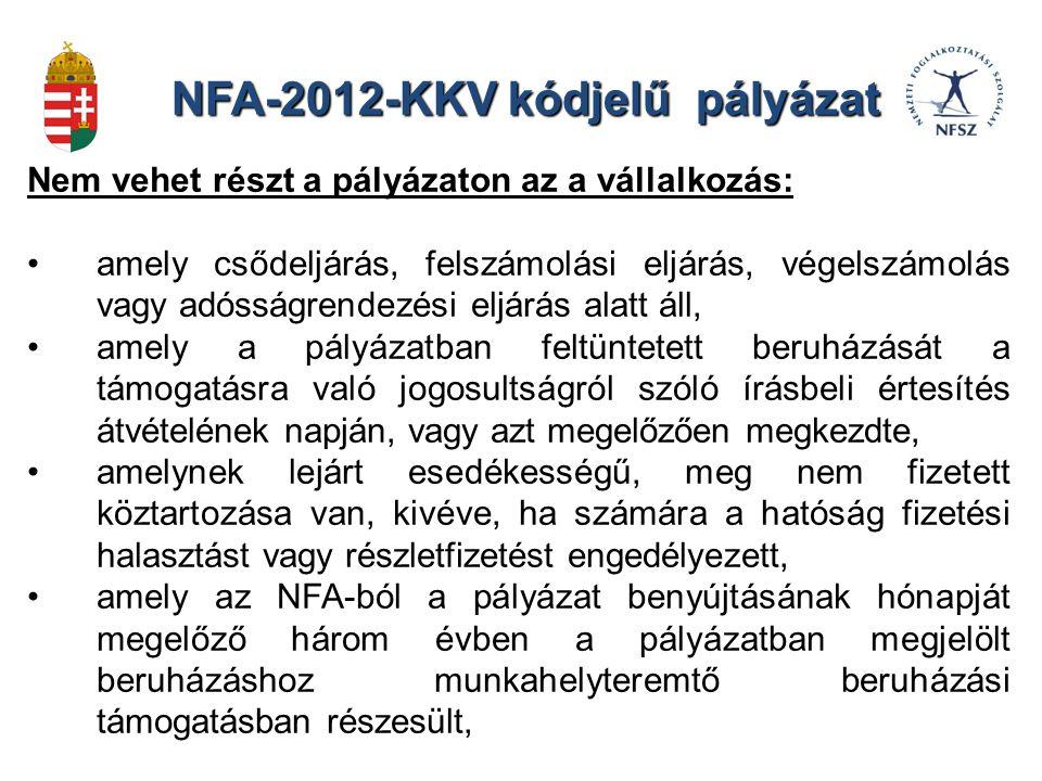 NFA-2012-KKV kódjelű pályázat Nem vehet részt a pályázaton az a vállalkozás: amely csődeljárás, felszámolási eljárás, végelszámolás vagy adósságrendezési eljárás alatt áll, amely a pályázatban feltüntetett beruházását a támogatásra való jogosultságról szóló írásbeli értesítés átvételének napján, vagy azt megelőzően megkezdte, amelynek lejárt esedékességű, meg nem fizetett köztartozása van, kivéve, ha számára a hatóság fizetési halasztást vagy részletfizetést engedélyezett, amely az NFA-ból a pályázat benyújtásának hónapját megelőző három évben a pályázatban megjelölt beruházáshoz munkahelyteremtő beruházási támogatásban részesült,