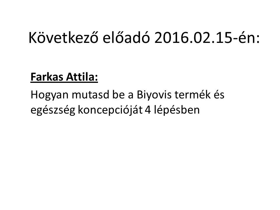 Következő előadó 2016.02.15-én: Farkas Attila: Hogyan mutasd be a Biyovis termék és egészség koncepcióját 4 lépésben