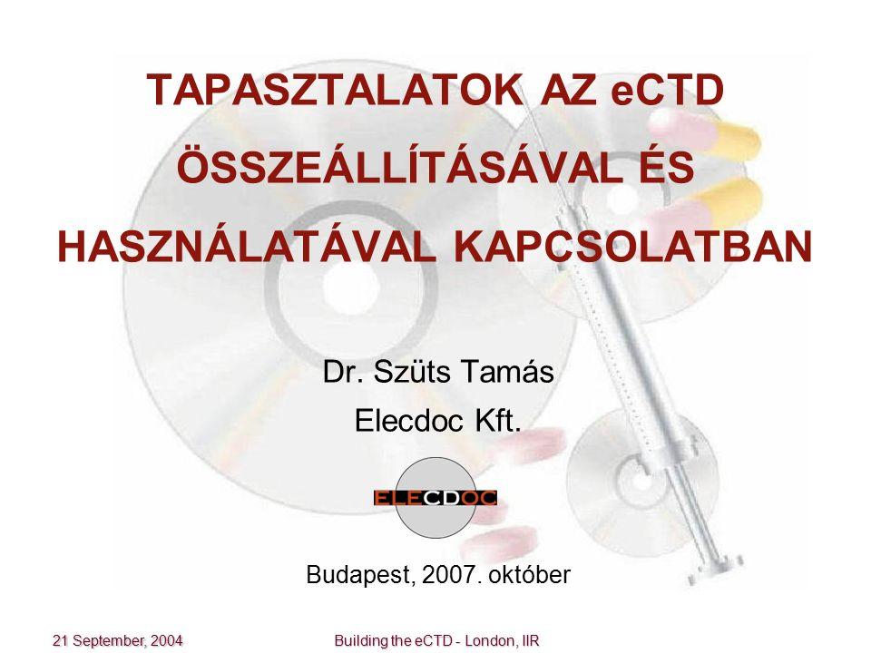 21 September, 2004 Building the eCTD - London, IIR TAPASZTALATOK AZ eCTD ÖSSZEÁLLÍTÁSÁVAL ÉS HASZNÁLATÁVAL KAPCSOLATBAN Dr. Szüts Tamás Elecdoc Kft. B