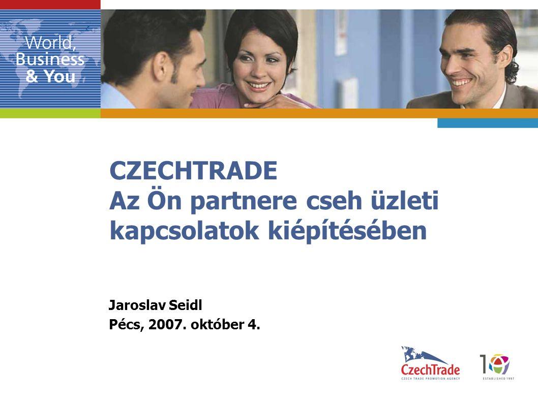 CZECHTRADE Az Ön partnere cseh üzleti kapcsolatok kiépítésében Jaroslav Seidl Pécs, 2007.