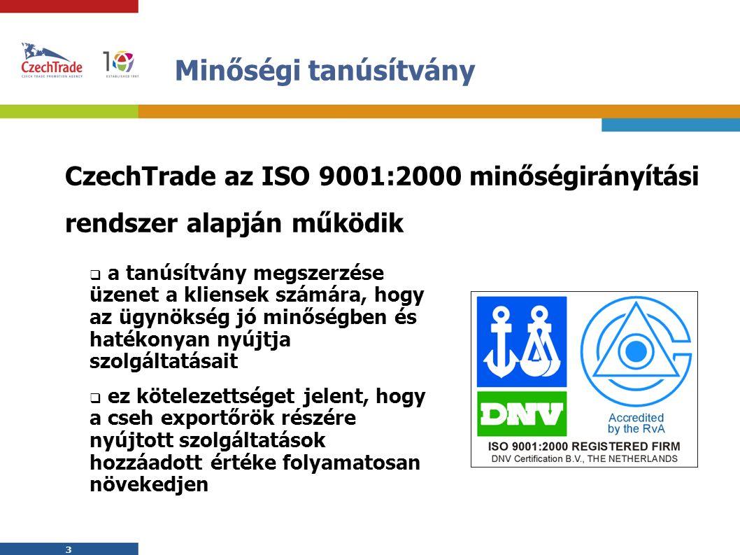 3 3 Minőségi tanúsítvány  a tanúsítvány megszerzése üzenet a kliensek számára, hogy az ügynökség jó minőségben és hatékonyan nyújtja szolgáltatásait  ez kötelezettséget jelent, hogy a cseh exportőrök részére nyújtott szolgáltatások hozzáadott értéke folyamatosan növekedjen CzechTrade az ISO 9001:2000 minőségirányítási rendszer alapján működik