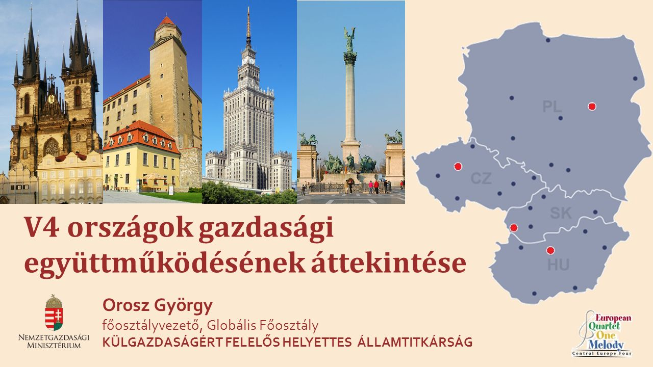 1 V4 országok gazdasági együttműködésének áttekintése Orosz György főosztályvezető, Globális Főosztály KÜLGAZDASÁGÉRT FELELŐS HELYETTES ÁLLAMTITKÁRSÁG