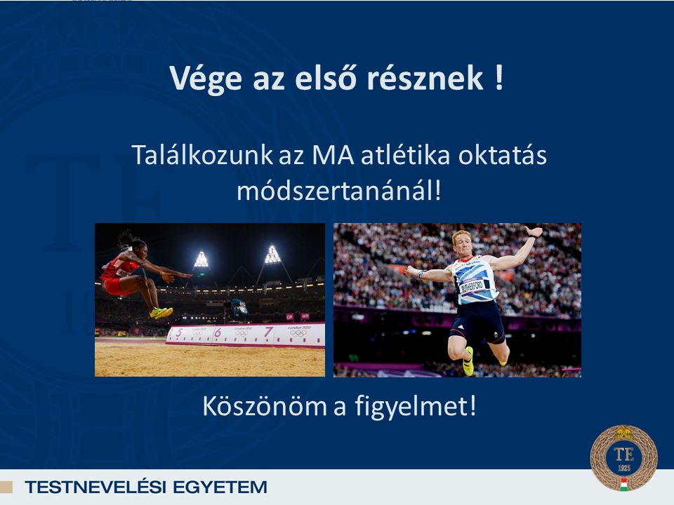 Vége az első résznek ! Találkozunk az MA atlétika oktatás módszertanánál! Köszönöm a figyelmet!