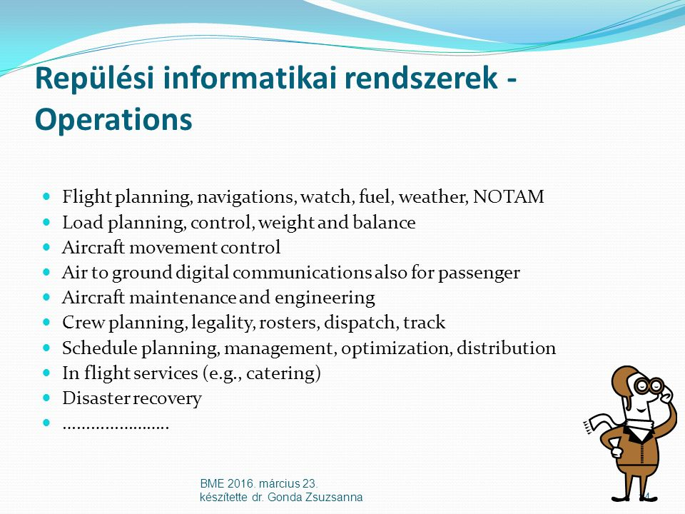 Repülési informatikai rendszerek - Operations Flight planning, navigations, watch, fuel, weather, NOTAM Load planning, control, weight and balance Aircraft movement control Air to ground digital communications also for passenger Aircraft maintenance and engineering Crew planning, legality, rosters, dispatch, track Schedule planning, management, optimization, distribution In flight services (e.g., catering) Disaster recovery …………………..