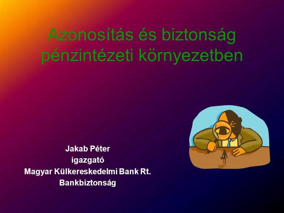 Azonosítás és biztonság pénzintézeti környezetben Jakab Péter igazgató Magyar Külkereskedelmi Bank Rt.