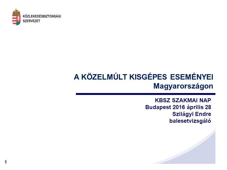 1 A KÖZELMÚLT KISGÉPES ESEMÉNYEI Magyarországon KBSZ SZAKMAI NAP Budapest 2016 április 28 Szilágyi Endre balesetvizsgáló