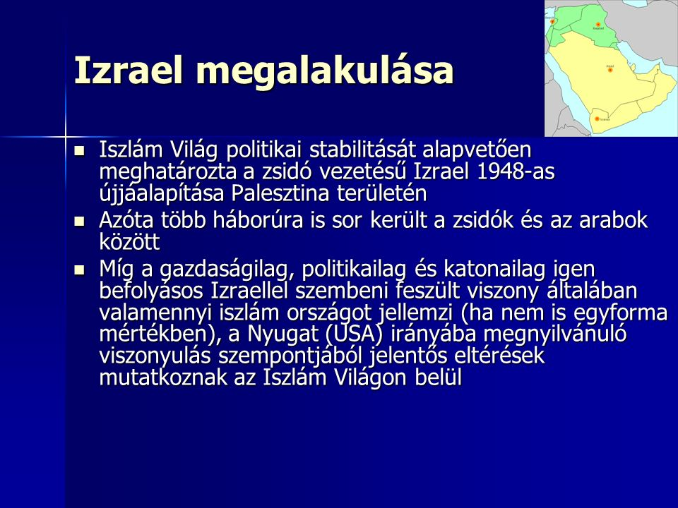 Izrael megalakulása Iszlám Világ politikai stabilitását alapvetően meghatározta a zsidó vezetésű Izrael 1948-as újjáalapítása Palesztina területén Iszlám Világ politikai stabilitását alapvetően meghatározta a zsidó vezetésű Izrael 1948-as újjáalapítása Palesztina területén Azóta több háborúra is sor került a zsidók és az arabok között Azóta több háborúra is sor került a zsidók és az arabok között Míg a gazdaságilag, politikailag és katonailag igen befolyásos Izraellel szembeni feszült viszony általában valamennyi iszlám országot jellemzi (ha nem is egyforma mértékben), a Nyugat (USA) irányába megnyilvánuló viszonyulás szempontjából jelentős eltérések mutatkoznak az Iszlám Világon belül Míg a gazdaságilag, politikailag és katonailag igen befolyásos Izraellel szembeni feszült viszony általában valamennyi iszlám országot jellemzi (ha nem is egyforma mértékben), a Nyugat (USA) irányába megnyilvánuló viszonyulás szempontjából jelentős eltérések mutatkoznak az Iszlám Világon belül