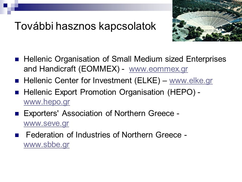 További hasznos kapcsolatok Hellenic Organisation of Small Medium sized Enterprises and Handicraft (EOMMEX) - www.eommex.grwww.eommex.gr Hellenic Cent