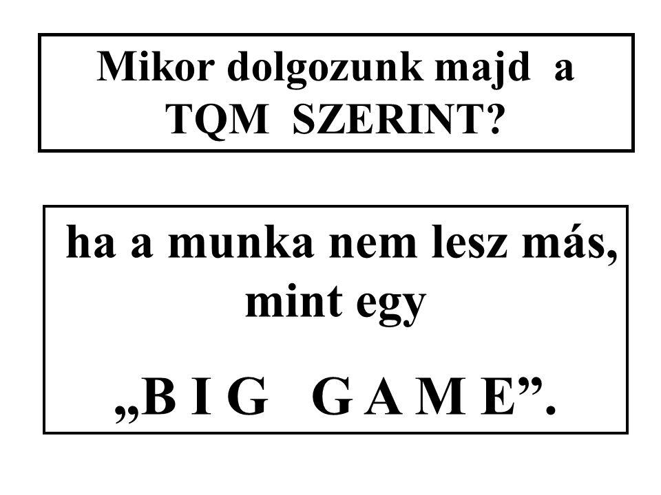 """Mikor dolgozunk majd a TQM SZERINT? ha a munka nem lesz más, mint egy """"B I G G A M E""""."""