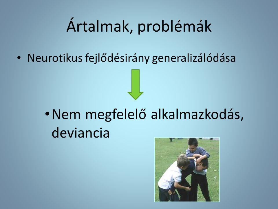Ártalmak, problémák Neurotikus fejlődésirány generalizálódása Nem megfelelő alkalmazkodás, deviancia