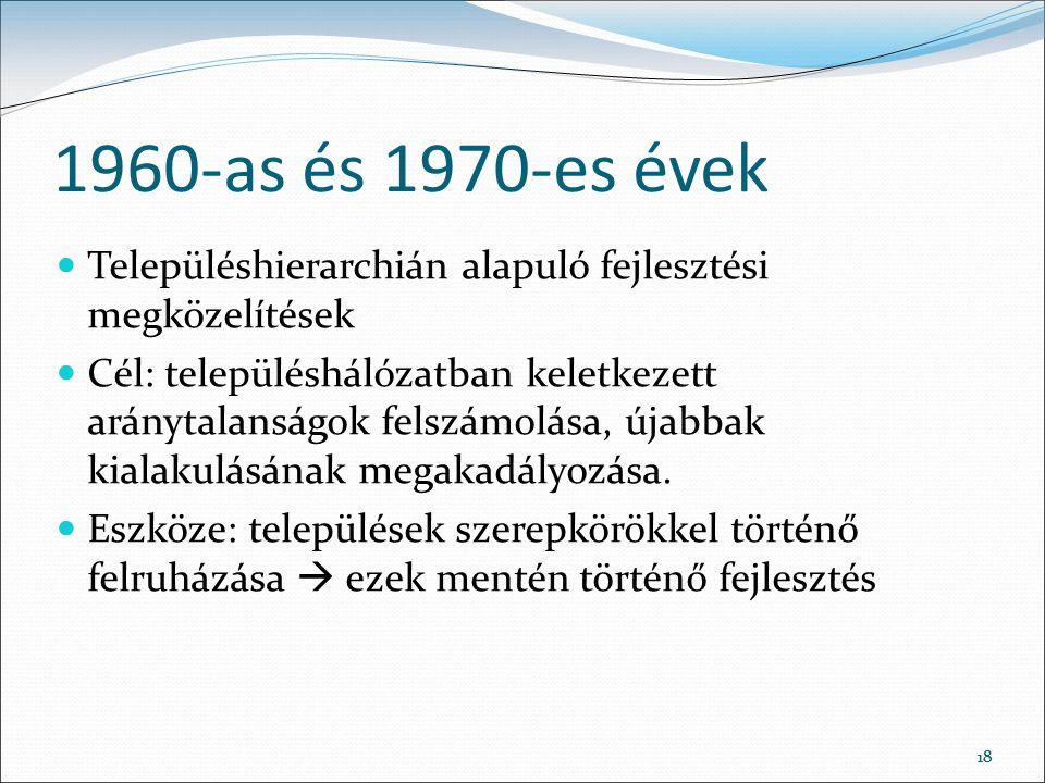 18 1960-as és 1970-es évek Településhierarchián alapuló fejlesztési megközelítések Cél: településhálózatban keletkezett aránytalanságok felszámolása, újabbak kialakulásának megakadályozása.