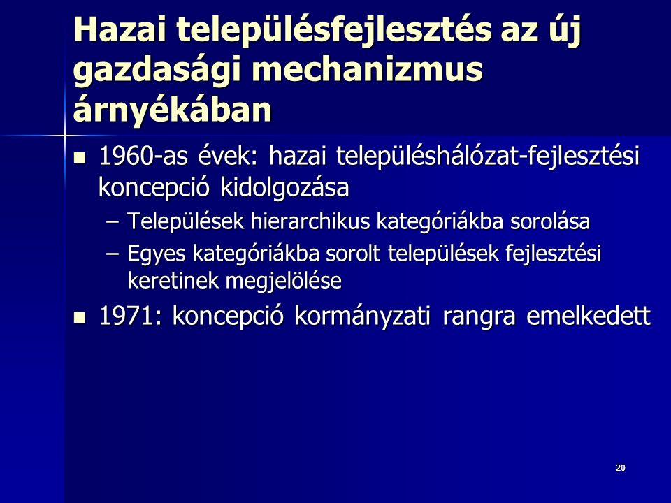 2020 Hazai településfejlesztés az új gazdasági mechanizmus árnyékában 1960-as évek: hazai településhálózat-fejlesztési koncepció kidolgozása 1960-as évek: hazai településhálózat-fejlesztési koncepció kidolgozása –Települések hierarchikus kategóriákba sorolása –Egyes kategóriákba sorolt települések fejlesztési keretinek megjelölése 1971: koncepció kormányzati rangra emelkedett 1971: koncepció kormányzati rangra emelkedett