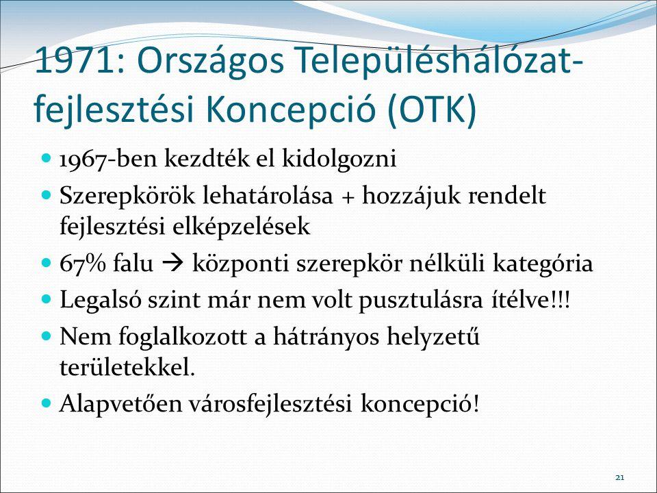 21 1971: Országos Településhálózat- fejlesztési Koncepció (OTK) 1967-ben kezdték el kidolgozni Szerepkörök lehatárolása + hozzájuk rendelt fejlesztési elképzelések 67% falu  központi szerepkör nélküli kategória Legalsó szint már nem volt pusztulásra ítélve!!.