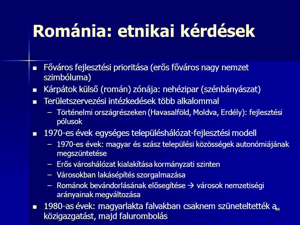 4040 Románia: etnikai kérdések Főváros fejlesztési prioritása (erős főváros nagy nemzet szimbóluma) Kárpátok külső (román) zónája: nehézipar (szénbányászat) Területszervezési intézkedések több alkalommal –Történelmi országrészeken (Havasalföld, Moldva, Erdély): fejlesztési pólusok 1970-es évek egységes településhálózat-fejlesztési modell –1970-es évek: magyar és szász települési közösségek autonómiájának megszüntetése –Erős városhálózat kialakítása kormányzati szinten –Városokban lakásépítés szorgalmazása –Románok bevándorlásának elősegítése  városok nemzetiségi arányainak megváltozása 1980-as évek: magyarlakta falvakban csaknem szüneteltették a közigazgatást, majd falurombolás