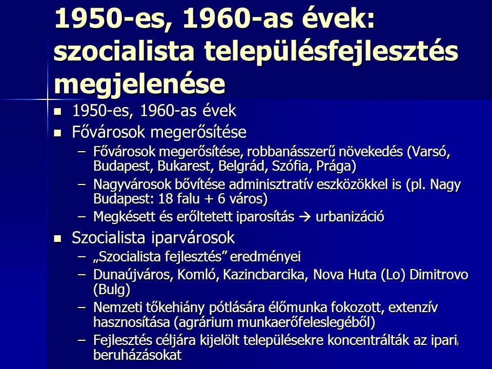 6 1950-es, 1960-as évek: szocialista településfejlesztés megjelenése 1950-es, 1960-as évek 1950-es, 1960-as évek Fővárosok megerősítése Fővárosok megerősítése –Fővárosok megerősítése, robbanásszerű növekedés (Varsó, Budapest, Bukarest, Belgrád, Szófia, Prága) –Nagyvárosok bővítése adminisztratív eszközökkel is (pl.