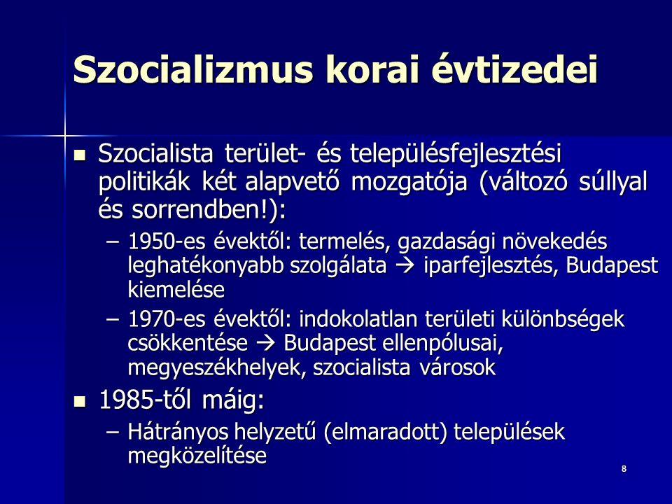88 Szocializmus korai évtizedei Szocialista terület- és településfejlesztési politikák két alapvető mozgatója (változó súllyal és sorrendben!): Szocialista terület- és településfejlesztési politikák két alapvető mozgatója (változó súllyal és sorrendben!): –1950-es évektől: termelés, gazdasági növekedés leghatékonyabb szolgálata  iparfejlesztés, Budapest kiemelése –1970-es évektől: indokolatlan területi különbségek csökkentése  Budapest ellenpólusai, megyeszékhelyek, szocialista városok 1985-től máig: 1985-től máig: –Hátrányos helyzetű (elmaradott) települések megközelítése