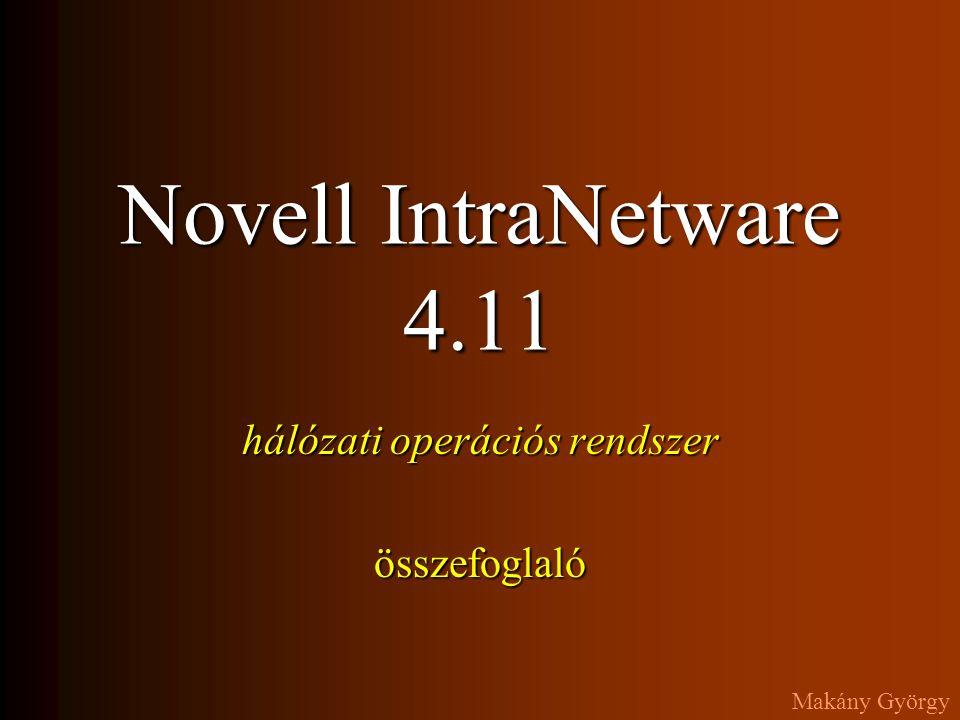 Novell IntraNetware 4.11 hálózati operációs rendszer A filerendszerrel kapcsolatos parancsok A jogosultságot is beállító menüvezérelt programok: Netware Administrator ( NWADMIN, NETADMIN ) NDIR sokoldalú állományadat-lekérdező FLAG attribútumlekérdező és beállító program FILER menüvezérelt állománykezelő (NDIR+FLAG funkciók) NCOPY a DOS COPY parancsának Netware változata RENDIR könyvtár átnevezése RIGHTS a filerendszer jogok lekérdezése Segítséget kaphatunk a parancsok után írt /.