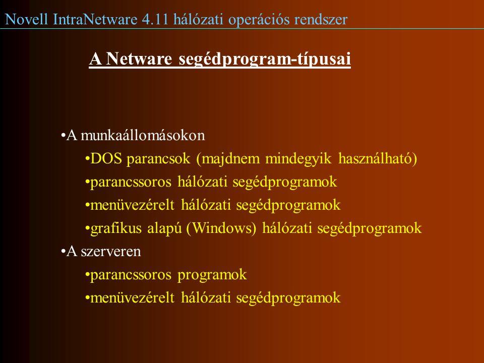 Novell IntraNetware 4.11 hálózati operációs rendszer A Netware segédprogram-típusai A munkaállomásokon DOS parancsok (majdnem mindegyik használható) parancssoros hálózati segédprogramok menüvezérelt hálózati segédprogramok grafikus alapú (Windows) hálózati segédprogramok A szerveren parancssoros programok menüvezérelt hálózati segédprogramok