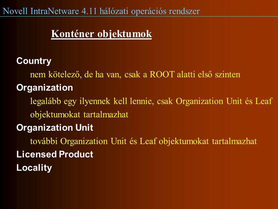 Novell IntraNetware 4.11 hálózati operációs rendszer Konténer objektumok Country nem kötelező, de ha van, csak a ROOT alatti első szinten Organization legalább egy ilyennek kell lennie, csak Organization Unit és Leaf objektumokat tartalmazhat Organization Unit további Organization Unit és Leaf objektumokat tartalmazhat Licensed Product Locality