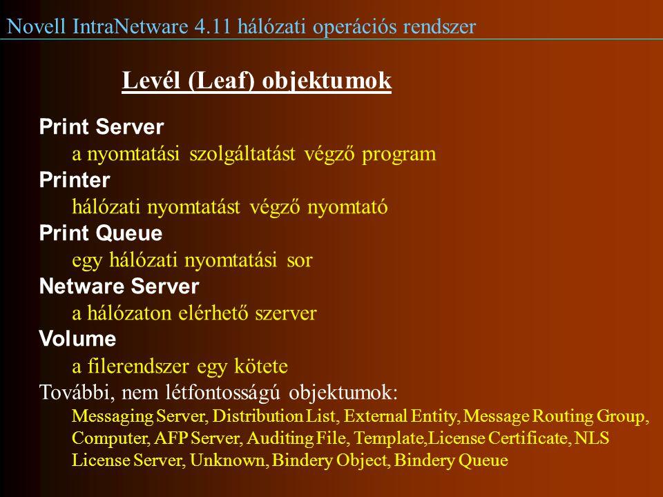 Novell IntraNetware 4.11 hálózati operációs rendszer Levél (Leaf) objektumok Print Server a nyomtatási szolgáltatást végző program Printer hálózati nyomtatást végző nyomtató Print Queue egy hálózati nyomtatási sor Netware Server a hálózaton elérhető szerver Volume a filerendszer egy kötete További, nem létfontosságú objektumok: Messaging Server, Distribution List, External Entity, Message Routing Group, Computer, AFP Server, Auditing File, Template,License Certificate, NLS License Server, Unknown, Bindery Object, Bindery Queue