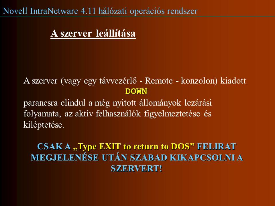 Novell IntraNetware 4.11 hálózati operációs rendszer A szerver leállítása A szerver (vagy egy távvezérlő - Remote - konzolon) kiadottDOWN parancsra elindul a még nyitott állományok lezárási folyamata, az aktív felhasználók figyelmeztetése és kiléptetése.