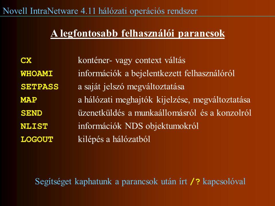 Novell IntraNetware 4.11 hálózati operációs rendszer A legfontosabb felhasználói parancsok CX konténer- vagy context váltás WHOAMI információk a bejelentkezett felhasználóról SETPASS a saját jelszó megváltoztatása MAP a hálózati meghajtók kijelzése, megváltoztatása SEND üzenetküldés a munkaállomásról és a konzolról NLIST információk NDS objektumokról LOGOUT kilépés a hálózatból Segítséget kaphatunk a parancsok után írt /.