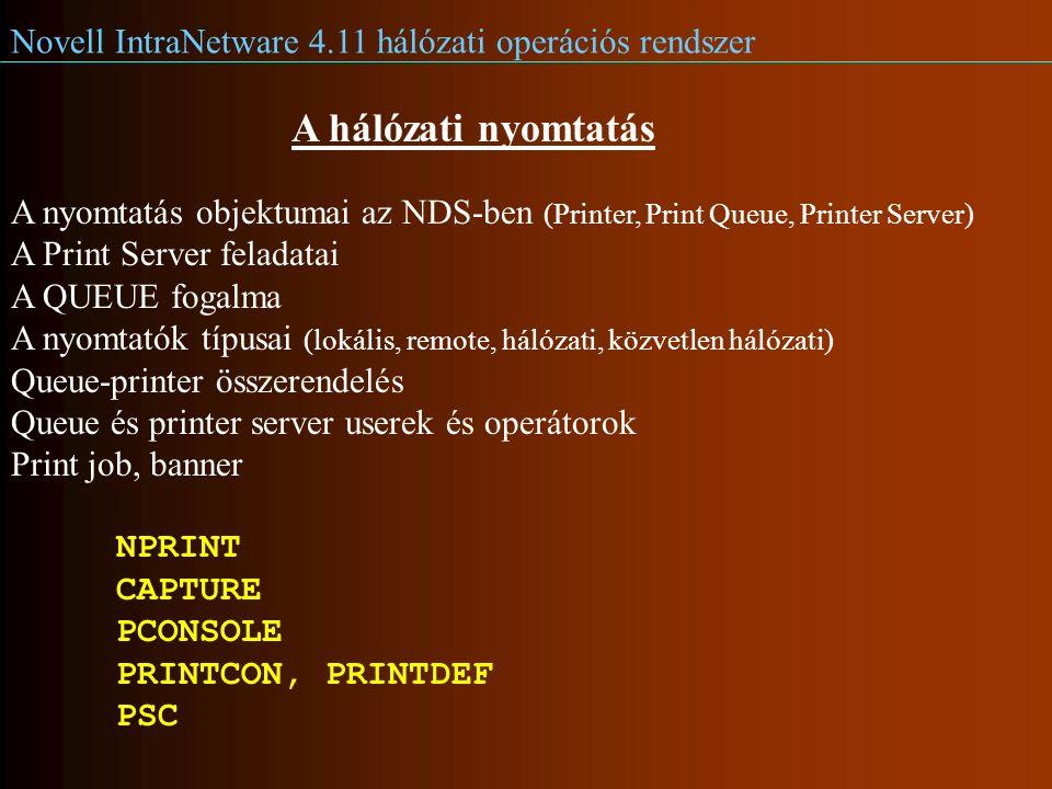 Novell IntraNetware 4.11 hálózati operációs rendszer A hálózati nyomtatás A nyomtatás objektumai az NDS-ben (Printer, Print Queue, Printer Server) A Print Server feladatai A QUEUE fogalma A nyomtatók típusai (lokális, remote, hálózati, közvetlen hálózati) Queue-printer összerendelés Queue és printer server userek és operátorok Print job, banner NPRINT CAPTURE PCONSOLE PRINTCON, PRINTDEF PSC