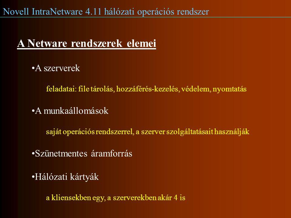 Novell IntraNetware 4.11 hálózati operációs rendszer A Netware rendszerek elemei A szerverek feladatai: file tárolás, hozzáférés-kezelés, védelem, nyomtatás A munkaállomások saját operációs rendszerrel, a szerver szolgáltatásait használják Szünetmentes áramforrás Hálózati kártyák a kliensekben egy, a szerverekben akár 4 is