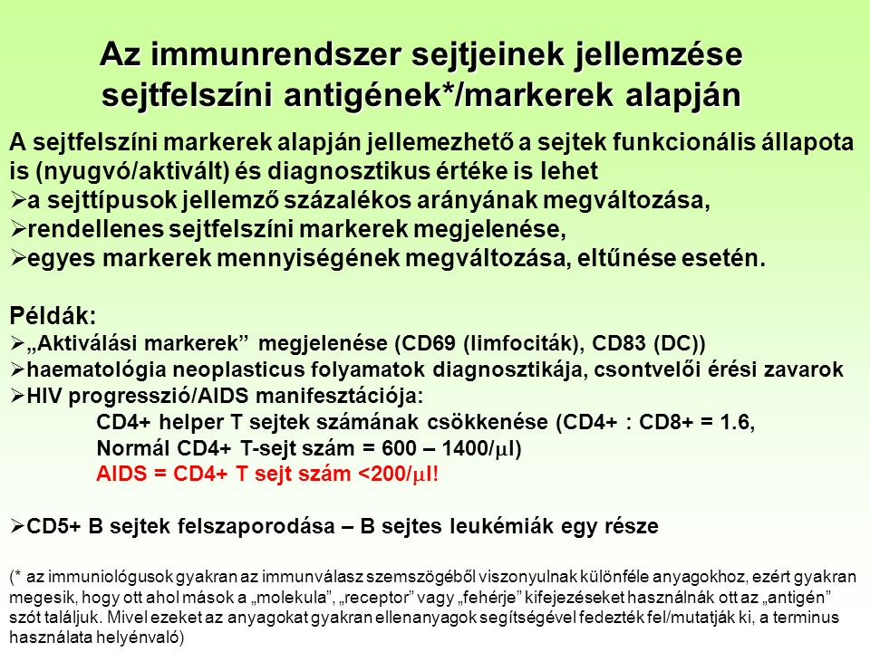 Az immunrendszer sejtjeinek jellemzése sejtfelszíni antigének*/markerek alapján A sejtfelszíni markerek alapján jellemezhető a sejtek funkcionális állapota is (nyugvó/aktivált) és diagnosztikus értéke is lehet  a sejttípusok jellemző százalékos arányának megváltozása,  rendellenes sejtfelszíni markerek megjelenése,  egyes markerek mennyiségének megváltozása, eltűnése esetén.