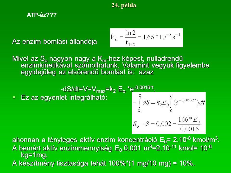 24. példa Az enzim bomlási állandója Mivel az S o nagyon nagy a K m -hez képest, nulladrendű enzimkinetikával számolhatunk. Valamint vegyük figyelembe