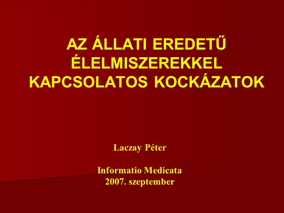 AZ ÁLLATI EREDETŰ ÉLELMISZEREKKEL KAPCSOLATOS KOCKÁZATOK Laczay Péter Informatio Medicata 2007.