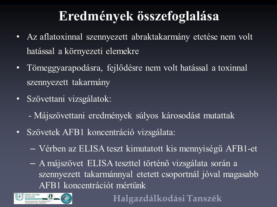 Halgazdálkodási Tanszék Eredmények összefoglalása Az aflatoxinnal szennyezett abraktakarmány etetése nem volt hatással a környezeti elemekre Tömeggyarapodásra, fejlődésre nem volt hatással a toxinnal szennyezett takarmány Szövettani vizsgálatok: - Májszövettani eredmények súlyos károsodást mutattak Szövetek AFB1 koncentráció vizsgálata: – Vérben az ELISA teszt kimutatott kis mennyiségű AFB1-et – A májszövet ELISA teszttel történő vizsgálata során a szennyezett takarmánnyal etetett csoportnál jóval magasabb AFB1 koncentrációt mértünk