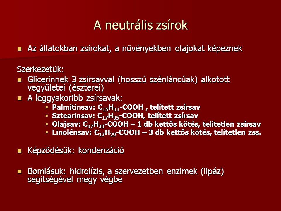 A neutrális zsírok Az állatokban zsírokat, a növényekben olajokat képeznek Az állatokban zsírokat, a növényekben olajokat képeznekSzerkezetük: Glicerinnek 3 zsírsavval (hosszú szénláncúak) alkotott vegyületei (észterei) Glicerinnek 3 zsírsavval (hosszú szénláncúak) alkotott vegyületei (észterei) A leggyakoribb zsírsavak: A leggyakoribb zsírsavak:  Palmitinsav: C 15 H 31 -COOH, telített zsírsav  Sztearinsav: C 17 H 35 -COOH, telített zsírsav  Olajsav: C 17 H 33 -COOH – 1 db kettős kötés, telítetlen zsírsav  Linolénsav: C 17 H 29 -COOH – 3 db kettős kötés, telítetlen zss.