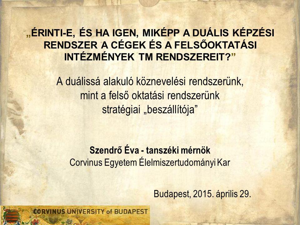"""A duálissá alakuló köznevelési rendszerünk, mint a felső oktatási rendszerünk stratégiai """"beszállítója Szendrő Éva - tanszéki mérnök Corvinus Egyetem Élelmiszertudományi Kar Budapest, 2015."""