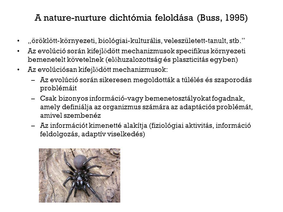 """A nature-nurture dichtómia feloldása (Buss, 1995) """"öröklött-környezeti, biológiai-kulturális, veleszületett-tanult, stb. Az evolúció során kifejl ő dött mechanizmusok specifikus környezeti bemenetelt követelnek (el ő huzalozottság és plaszticitás egyben) Az evolúciósan kifejl ő dött mechanizmusok: –Az evolúció során sikeresen megoldották a túlélés és szaporodás problémáit –Csak bizonyos információ-vagy bemenetosztályokat fogadnak, amely definiálja az organizmus számára az adaptációs problémát, amivel szembenéz –Az információt kimenetté alakítja (fiziológiai aktivitás, információ feldolgozás, adaptív viselkedés)"""