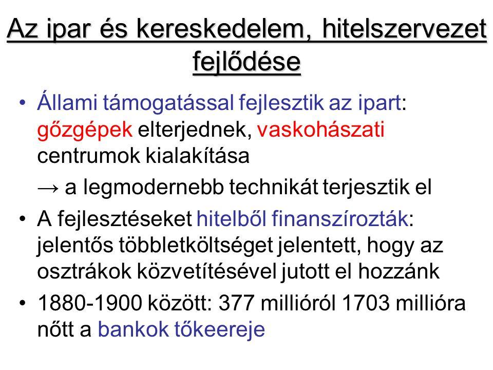 Az ipar és kereskedelem, hitelszervezet fejlődése Állami támogatással fejlesztik az ipart: gőzgépek elterjednek, vaskohászati centrumok kialakítása → a legmodernebb technikát terjesztik el A fejlesztéseket hitelből finanszírozták: jelentős többletköltséget jelentett, hogy az osztrákok közvetítésével jutott el hozzánk 1880-1900 között: 377 millióról 1703 millióra nőtt a bankok tőkeereje