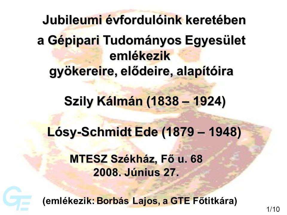 a Gépipari Tudományos Egyesület emlékezik gyökereire, elődeire, alapítóira Jubileumi évfordulóink keretében Szily Kálmán (1838 – 1924) Lósy-Schmidt Ede (1879 – 1948) MTESZ Székház, Fő u.