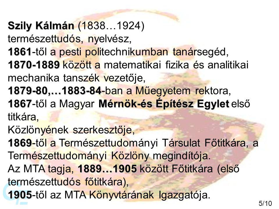 Szily Kálmán Szily Kálmán (1838…1924) természettudós, nyelvész, 1861 1861-től a pesti politechnikumban tanársegéd, 1870-1889 1870-1889 között a matematikai fizika és analitikai mechanika tanszék vezetője, 1879-80,…1883-84 1879-80,…1883-84-ban a Műegyetem rektora, 1867Mérnök-és Építész Egylet 1867-től a Magyar Mérnök-és Építész Egylet első titkára, Közlönyének szerkesztője, 1869 1869-től a Természettudományi Társulat Főtitkára, a Természettudományi Közlöny megindítója.