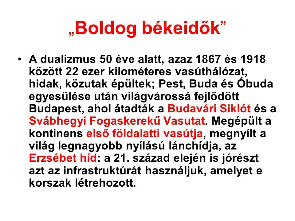 """""""Boldog békeidők A dualizmus 50 éve alatt, azaz 1867 és 1918 között 22 ezer kilométeres vasúthálózat, hidak, közutak épültek; Pest, Buda és Óbuda egyesülése után világvárossá fejlődött Budapest, ahol átadták a Budavári Siklót és a Svábhegyi Fogaskerekű Vasutat."""