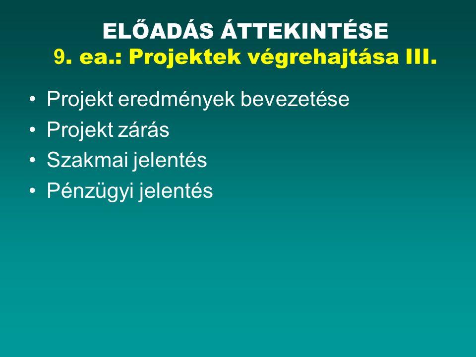 Projekt eredmények bevezetése Projekt zárás Szakmai jelentés Pénzügyi jelentés ELŐADÁS ÁTTEKINTÉSE 9. ea.: Projektek végrehajtása III.