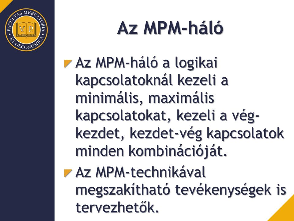 Az MPM-háló Az MPM-háló a logikai kapcsolatoknál kezeli a minimális, maximális kapcsolatokat, kezeli a vég- kezdet, kezdet-vég kapcsolatok minden komb