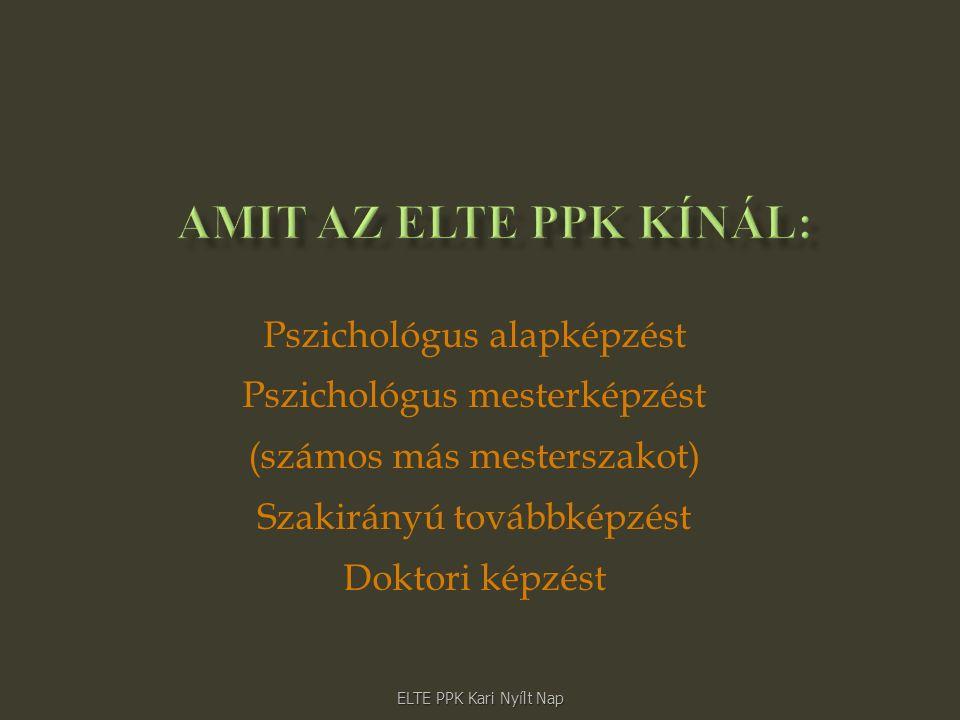 Pszichológus alapképzést Pszichológus mesterképzést (számos más mesterszakot) Szakirányú továbbképzést Doktori képzést ELTE PPK Kari Nyílt Nap