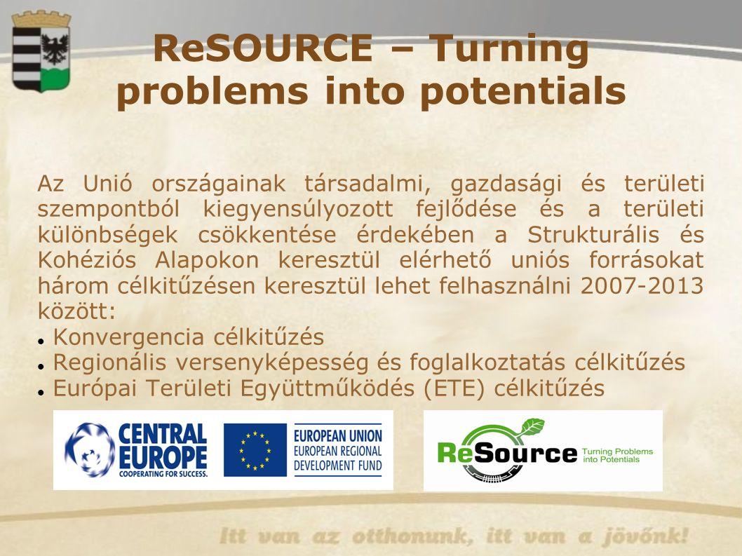 ReSOURCE – Turning problems into potentials Az Unió országainak társadalmi, gazdasági és területi szempontból kiegyensúlyozott fejlődése és a területi különbségek csökkentése érdekében a Strukturális és Kohéziós Alapokon keresztül elérhető uniós forrásokat három célkitűzésen keresztül lehet felhasználni 2007-2013 között: Konvergencia célkitűzés Regionális versenyképesség és foglalkoztatás célkitűzés Európai Területi Együttműködés (ETE) célkitűzés