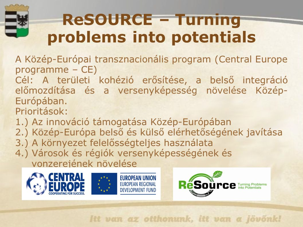 ReSOURCE – Turning problems into potentials A Közép-Európai transznacionális program (Central Europe programme – CE) ‏ Cél: A területi kohézió erősíté
