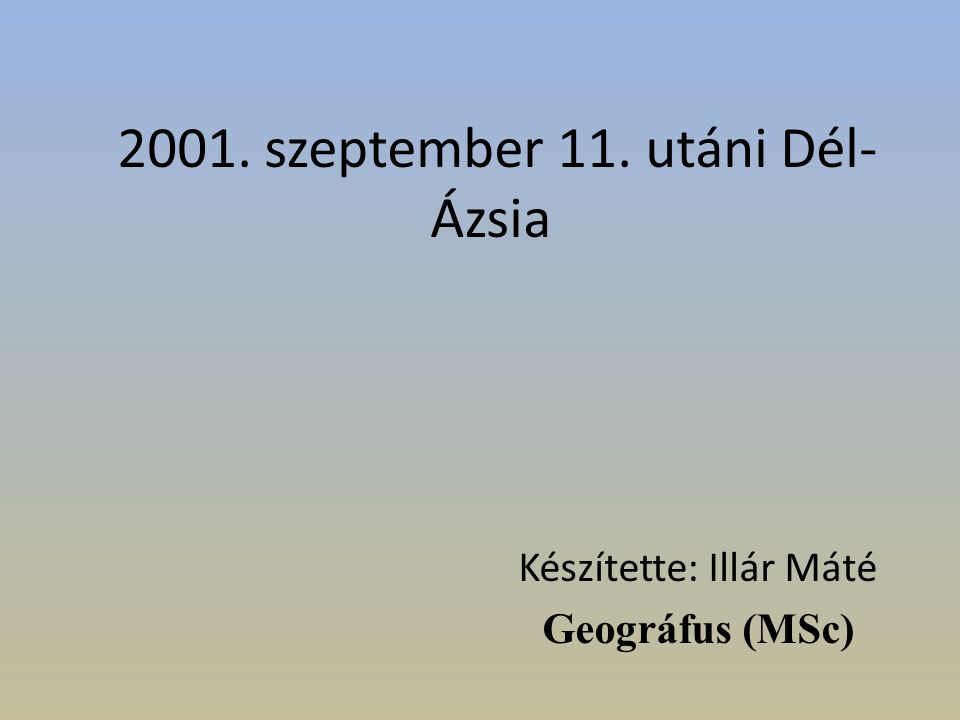 2001. szeptember 11. utáni Dél- Ázsia Készítette: Illár Máté Geográfus (MSc)
